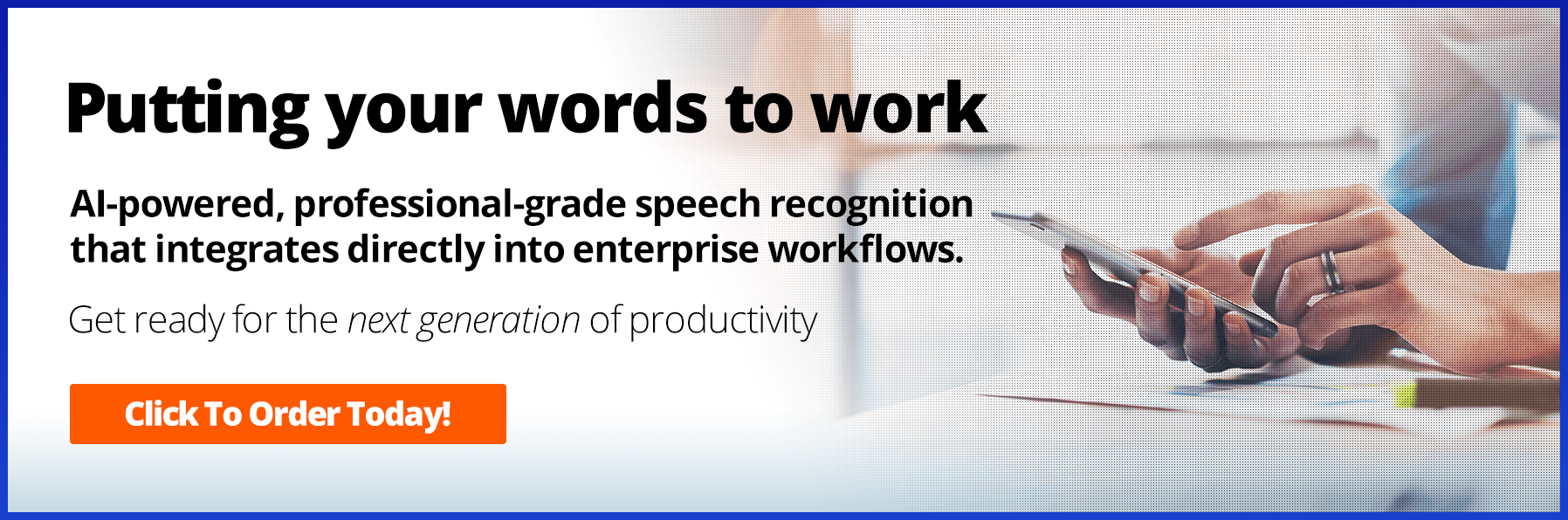 Putting your words to work. AI-powered professional-grade speech recognitionthat integrates directly into enterprise workflows. Get ready for the next generation of productivity.